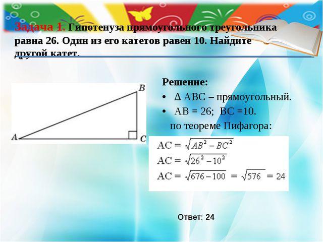 Решение: ∆ ABС – прямоугольный. АВ = 26; ВС =10. по теореме Пифагора: Задача...