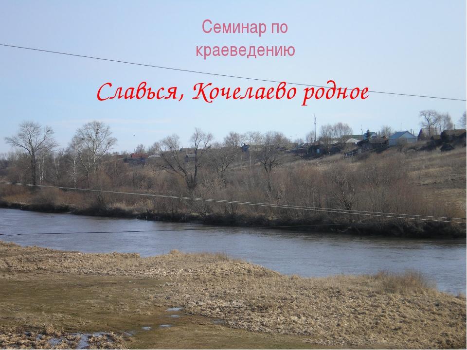 Семинар по краеведению Славься, Кочелаево родное