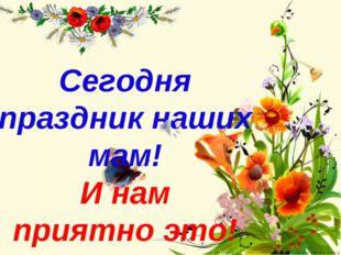 Сегодня праздник наших мам! И нам приятно это!