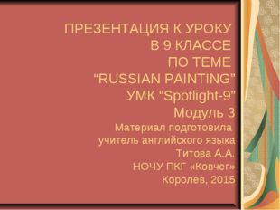 "ПРЕЗЕНТАЦИЯ К УРОКУ В 9 КЛАССЕ ПО ТЕМЕ ""RUSSIAN PAINTING"" УМК ""Spotlight-9"" М"