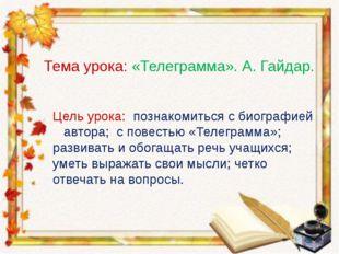 Тема урока: «Телеграмма». А. Гайдар. Цель урока: познакомиться с биографией