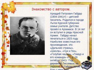 Аркадий Петрович Гайдар (1904-1941гг) – детский писатель. Родился в городе Ль