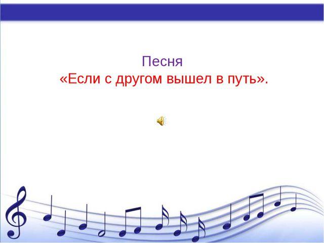 Песня «Если с другом вышел в путь».