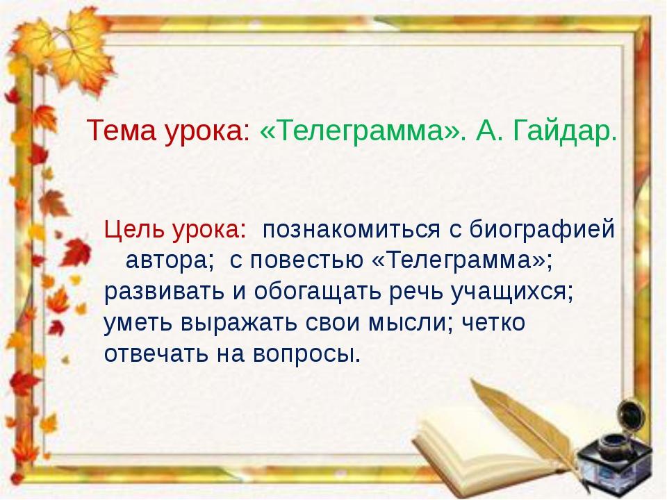 Тема урока: «Телеграмма». А. Гайдар. Цель урока: познакомиться с биографией...