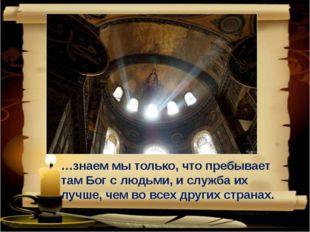 …знаем мы только, что пребывает там Бог с людьми, и служба их лучше, чем во в