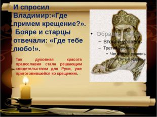 И спросил Владимир:«Где примем крещение?».  Бояре и старцы отвечали: «Где теб