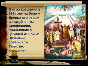 В утро крещения в 988 году на берегу Днепра стоял сам великий князь. Священни