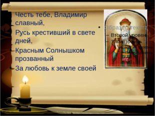 Честь тебе, Владимир славный, Русь крестивший в свете дней, Красным Солнышк