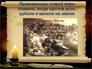Приверженцы старой веры плакали, когда идолов жгли, рубили и валили на землю