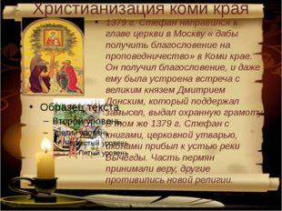 Христианизация коми края 1379 г. Стефан направился к главе церкви в Москву «