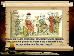 . Владимир долго думал как объединить всех людей в государстве и  решил выбр