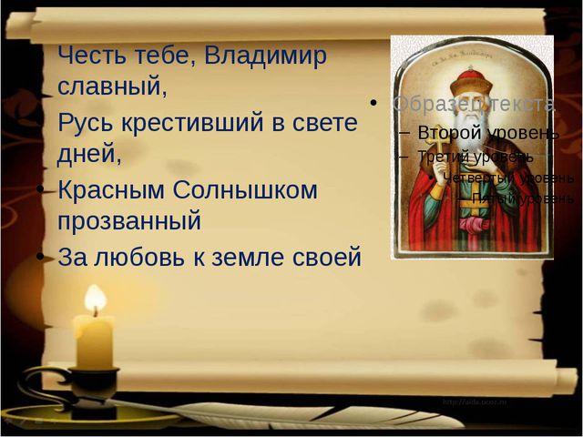 Честь тебе, Владимир славный, Русь крестивший в свете дней, Красным Солнышк...
