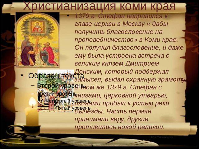Христианизация коми края 1379 г. Стефан направился к главе церкви в Москву «...
