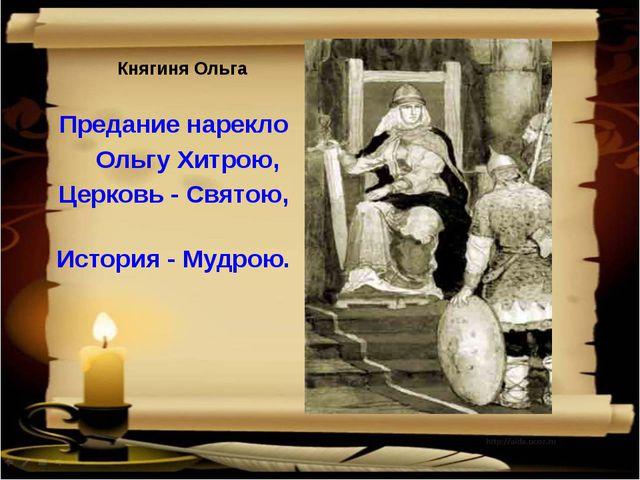 Княгиня Ольга     Княгиня Ольга   Предание нарекло      Ольгу Хитрою,  Ц...