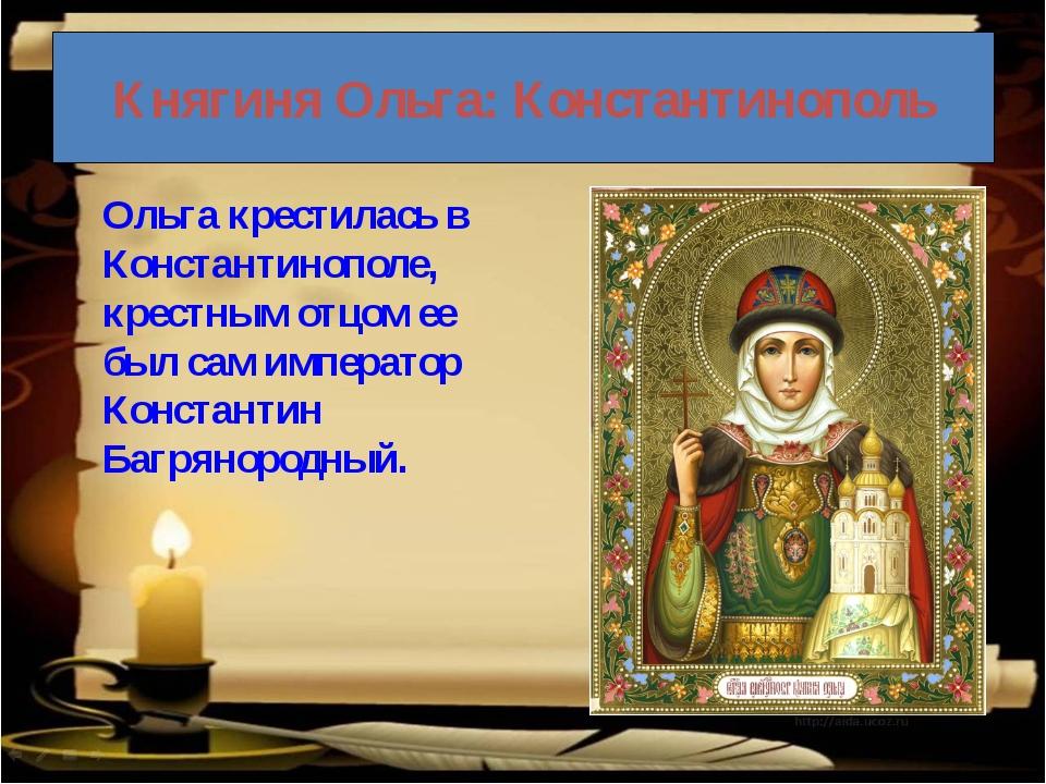 Княгиня Ольга: Константинополь Ольга крестилась в Константинополе, крестным...