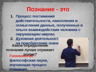 Познание - это Процесс постижения действительности, накопления и осмысления д