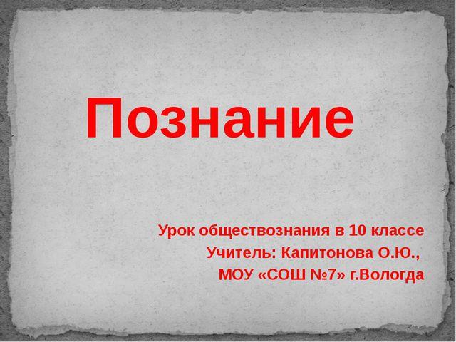 Познание Урок обществознания в 10 классе Учитель: Капитонова О.Ю., МОУ «СОШ №...
