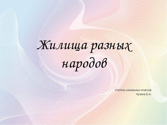 Жилища разных народов Учитель начальных классов Кузина Е.А.