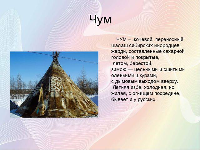 Чум ЧУМ – кочевой, переносный шалаш сибирских инородцев; жерди, составленные...