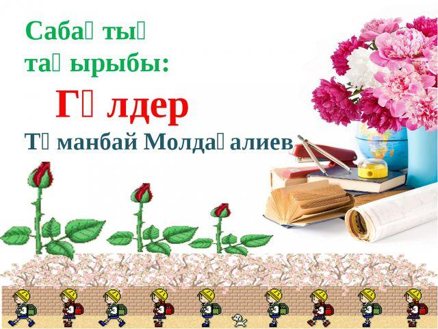 Сабақтың тақырыбы: Гүлдер Тұманбай Молдағалиев