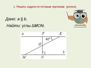 1. Решить задачи по готовым чертежам (устно). Дано: а || b. Найти: углы ∆MON.