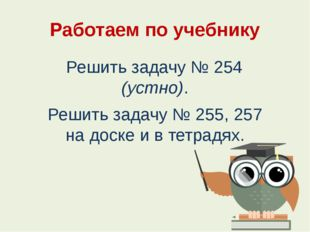 Работаем по учебнику Решить задачу № 254 (устно). Решить задачу № 255, 257 на