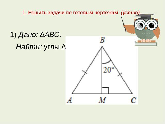 1. Решить задачи по готовым чертежам (устно). 1) Дано: ∆АВС. Найти: углы ∆АВС.