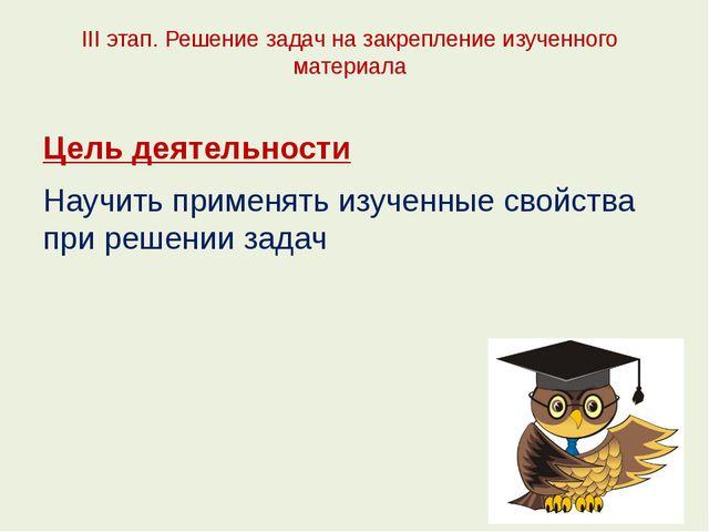 III этап. Решение задач на закрепление изученного материала Цель деятельности...