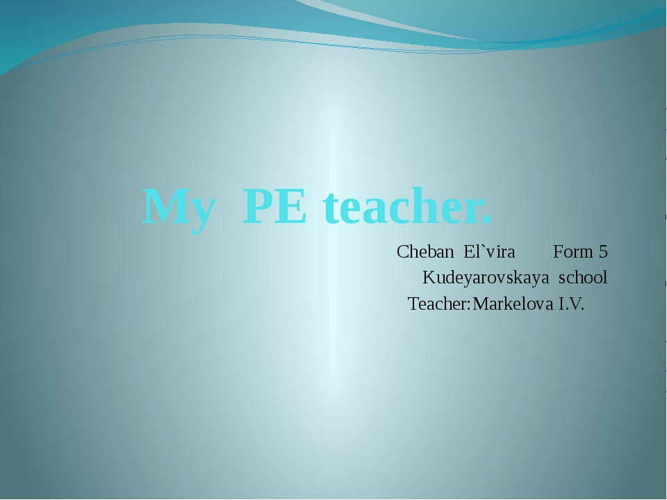 My PE teacher.	 		 Cheban El`vira							Form 5 Kudeyarovskaya school Teacher:...