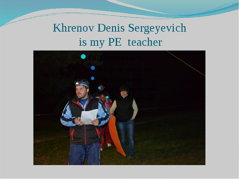 Khrenov Denis Sergeyevich is my PE teacher.