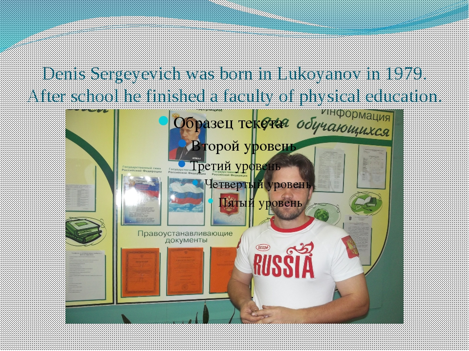 Denis Sergeyevich was born in Lukoyanov in 1979. After school he finished a f...