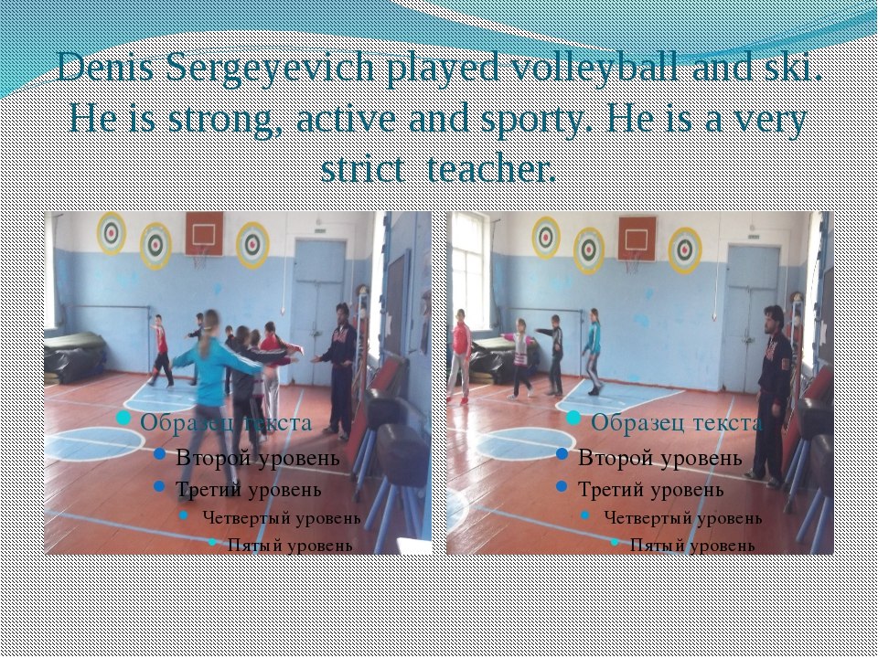 Denis Sergeyevich played volleyball and ski. He is strong, active and sporty....