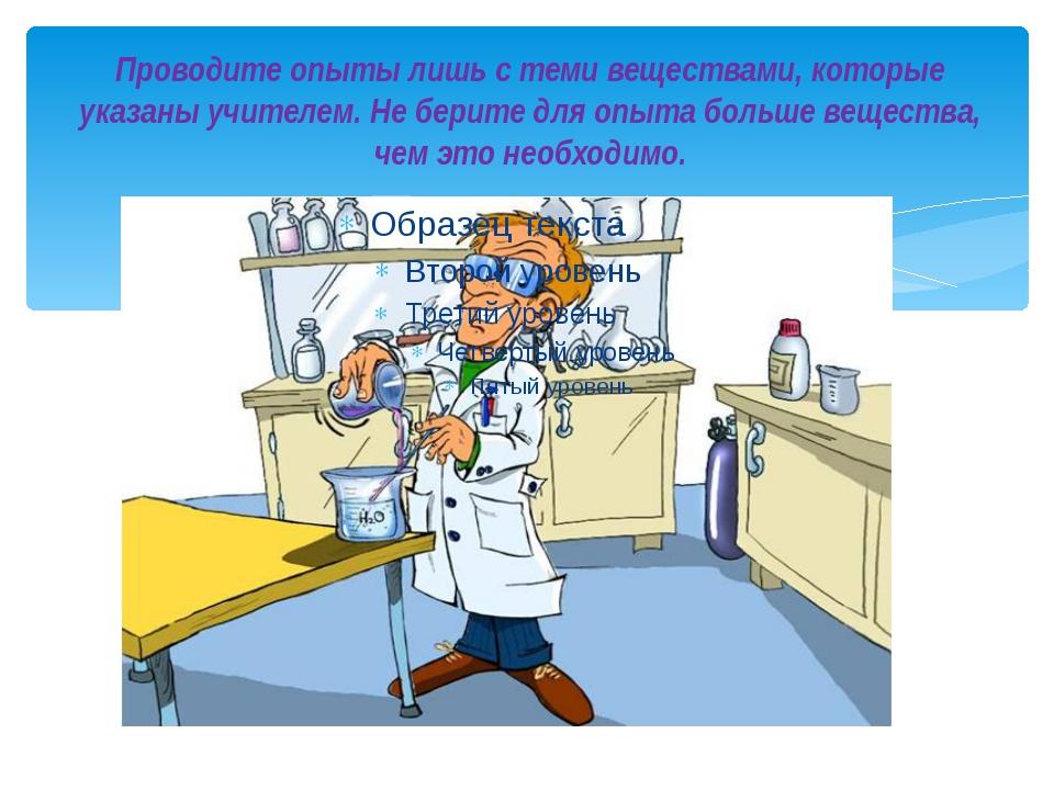 Проводите опыты лишь с теми веществами, которые указаны учителем. Не берите д...