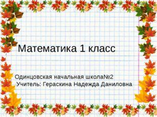 Математика 1 класс Одинцовская начальная школа№2 Учитель: Гераскина Надежда Д