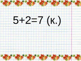 5+2=7 (к.)