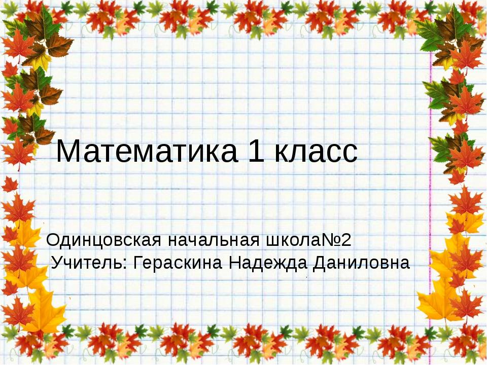 Математика 1 класс Одинцовская начальная школа№2 Учитель: Гераскина Надежда Д...