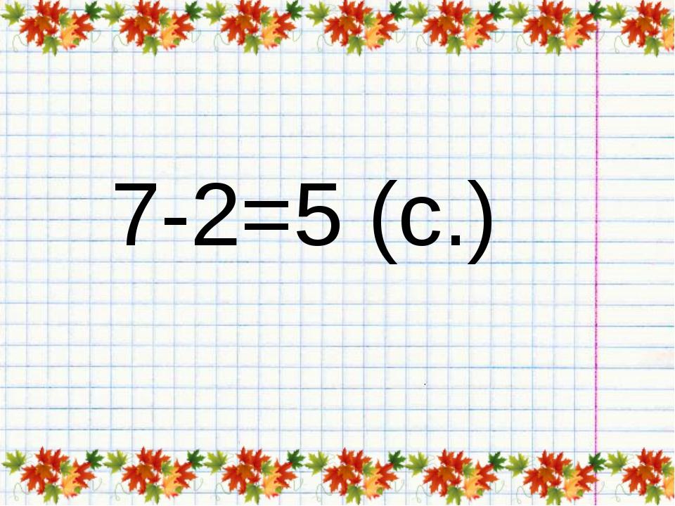 7-2=5 (с.)