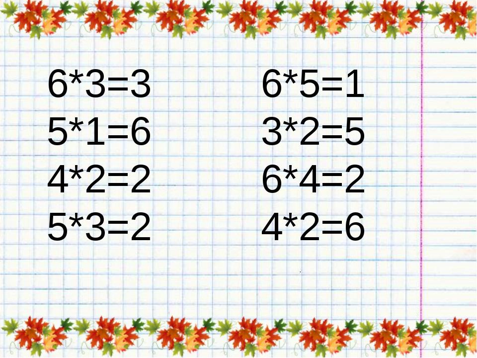 6*3=3 5*1=6 4*2=2 5*3=2 6*5=1 3*2=5 6*4=2 4*2=6