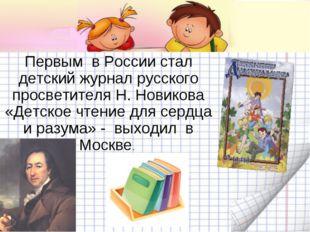 Первым в России стал детский журнал русского просветителя Н. Новикова «Детско