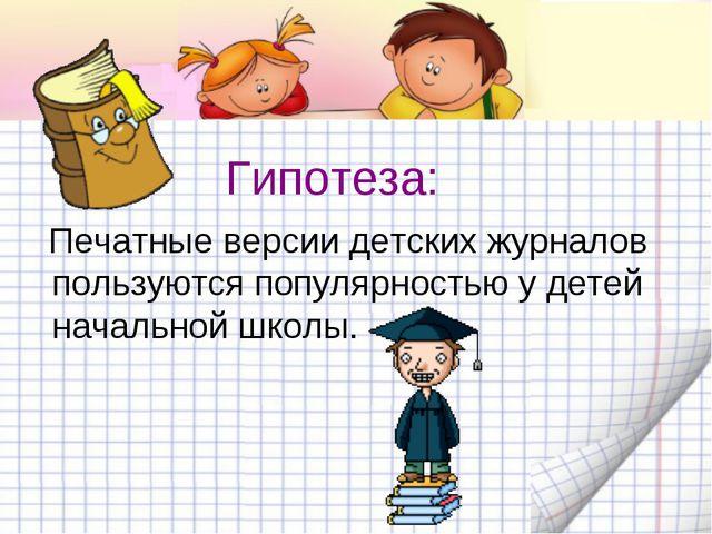Гипотеза: Печатные версии детских журналов пользуются популярностью у детей н...