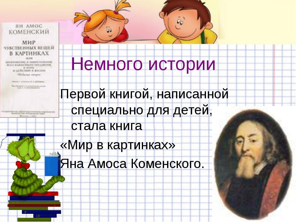 Немного истории Первой книгой, написанной специально для детей, стала книга «...