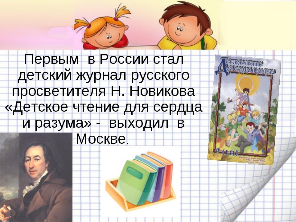Первым в России стал детский журнал русского просветителя Н. Новикова «Детско...