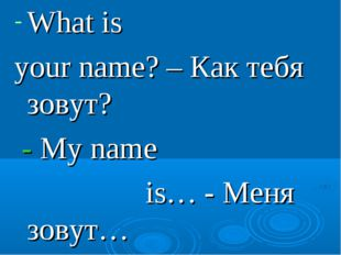 What is your name? – Как тебя зовут? - My name is… - Меня зовут…