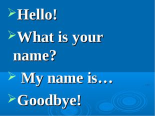 Hello!  What is your name?  My name is… Goodbye!