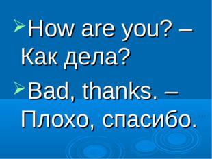 How are you? – Как дела? Bad, thanks. – Плохо, спасибо.