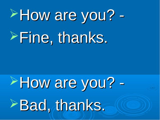 How are you? - Fine, thanks. How are you? - Bad, thanks.