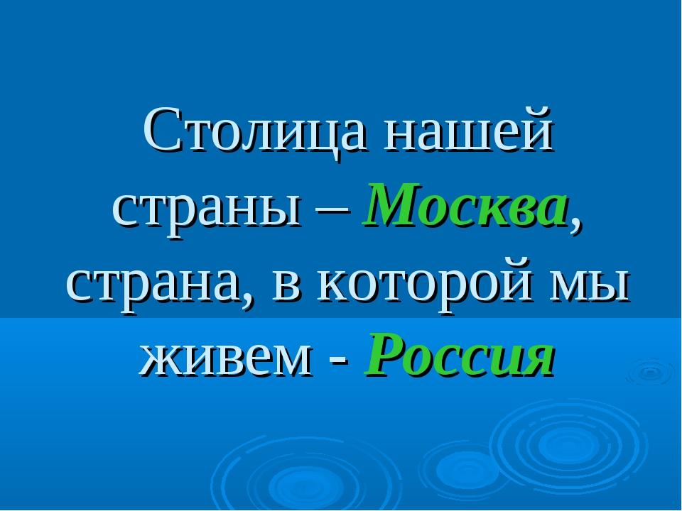 Столица нашей страны – Москва, страна, в которой мы живем - Россия