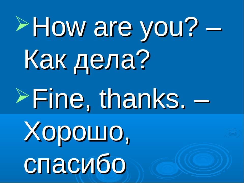 How are you? – Как дела? Fine, thanks. – Хорошо, спасибо