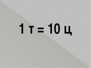 1 т = 10 ц