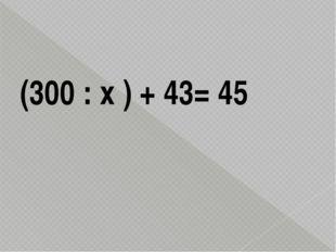 (300 : х ) + 43= 45